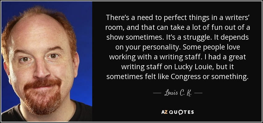 There's a need to perfect things in a writers' room, and that can take a lot of fun out of a show sometimes. It's a struggle. It depends on your personality. Some people love working with a writing staff. I had a great writing staff on Lucky Louie, but it sometimes felt like Congress or something. - Louis C. K.