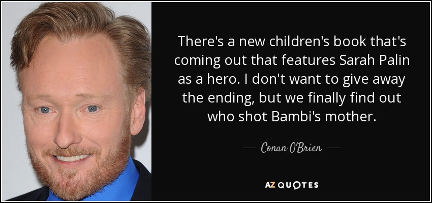 There's a new children's book that's coming out that features Sarah Palin as a hero. I don't want to give away the ending, but we finally find out who shot Bambi's mother. - Conan O'Brien