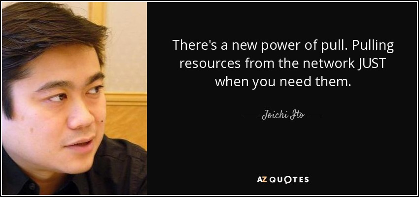There's a new power of pull. Pulling resources from the network JUST when you need them. - Joichi Ito