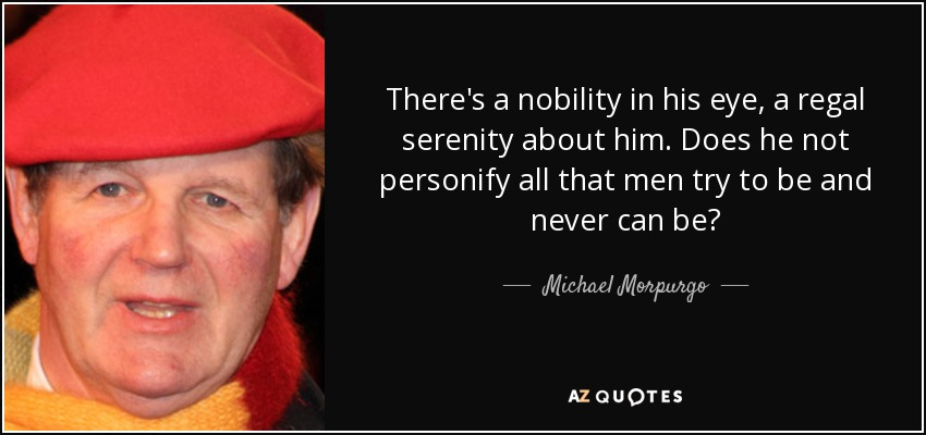 There's a nobility in his eye, a regal serenity about him. Does he not personify all that men try to be and never can be? - Michael Morpurgo