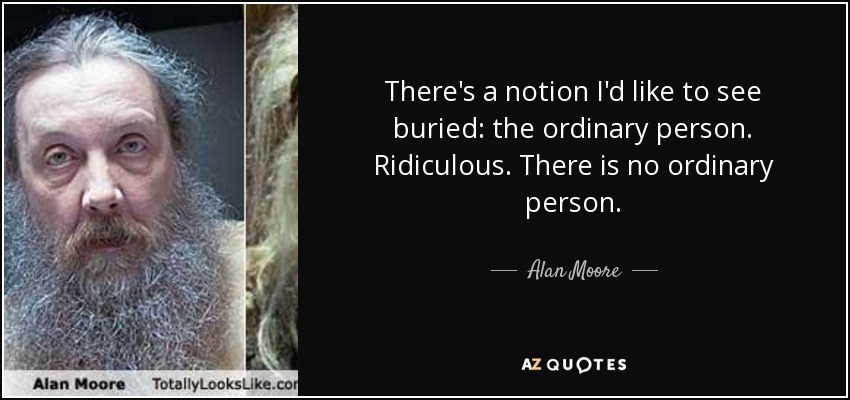 There's a notion I'd like to see buried: the ordinary person. Ridiculous. There is no ordinary person. - Alan Moore