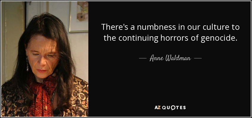 There's a numbness in our culture to the continuing horrors of genocide. - Anne Waldman