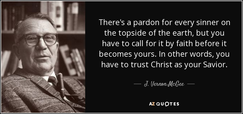 There's a pardon for every sinner on the topside of the earth, but you have to call for it by faith before it becomes yours. In other words, you have to trust Christ as your Savior. - J. Vernon McGee