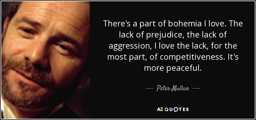 There's a part of bohemia I love. The lack of prejudice, the lack of aggression, I love the lack, for the most part, of competitiveness. It's more peaceful. - Peter Mullan