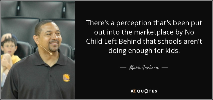 There's a perception that's been put out into the marketplace by No Child Left Behind that schools aren't doing enough for kids. - Mark Jackson