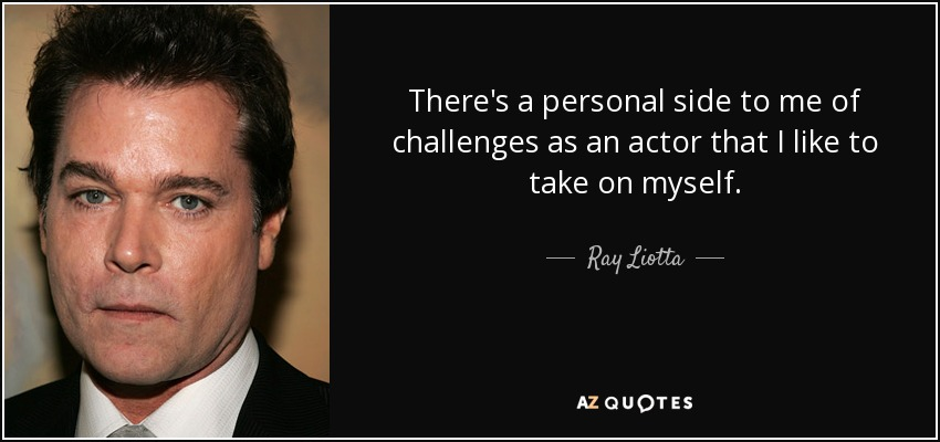 There's a personal side to me of challenges as an actor that I like to take on myself. - Ray Liotta