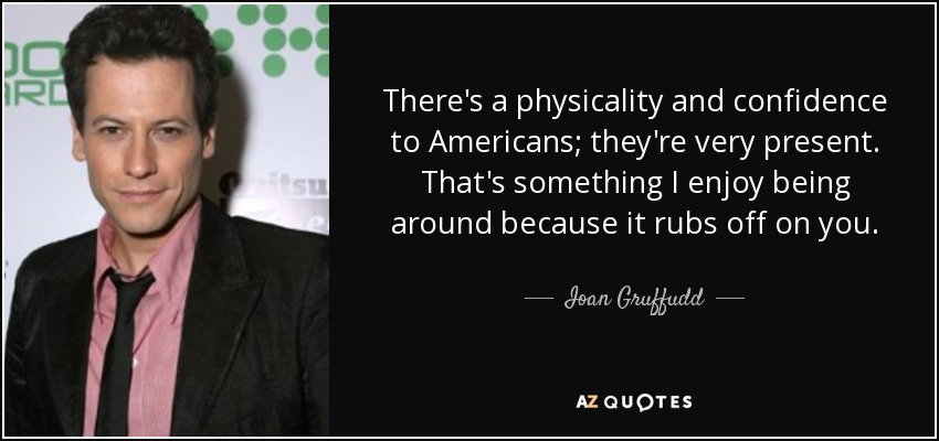 There's a physicality and confidence to Americans; they're very present. That's something I enjoy being around because it rubs off on you. - Ioan Gruffudd