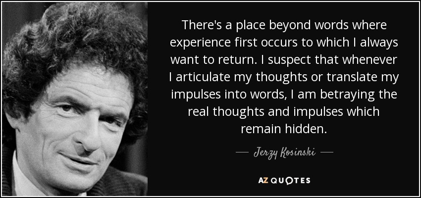 There's a place beyond words where experience first occurs to which I always want to return. I suspect that whenever I articulate my thoughts or translate my impulses into words, I am betraying the real thoughts and impulses which remain hidden. - Jerzy Kosinski