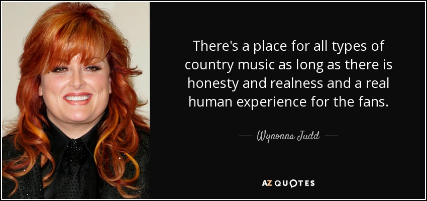 There's a place for all types of country music as long as there is honesty and realness and a real human experience for the fans. - Wynonna Judd