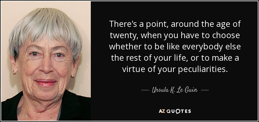 There's a point, around the age of twenty, when you have to choose whether to be like everybody else the rest of your life, or to make a virtue of your peculiarities. - Ursula K. Le Guin