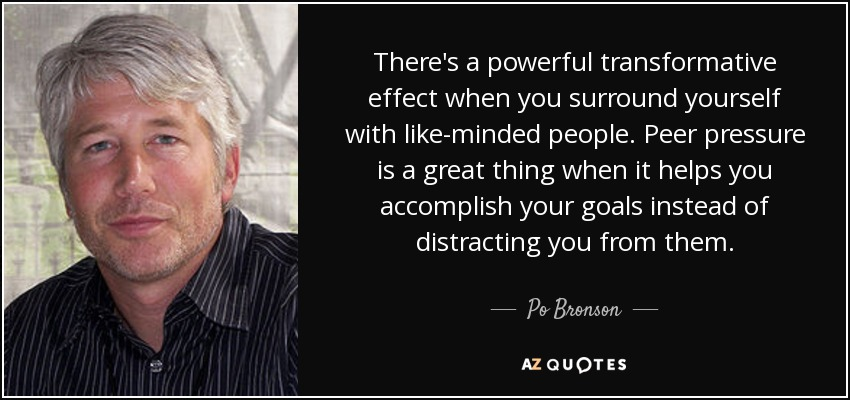 There's a powerful transformative effect when you surround yourself with like-minded people. Peer pressure is a great thing when it helps you accomplish your goals instead of distracting you from them. - Po Bronson
