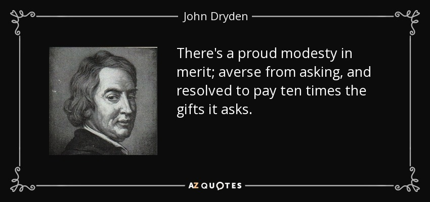 There's a proud modesty in merit; averse from asking, and resolved to pay ten times the gifts it asks. - John Dryden