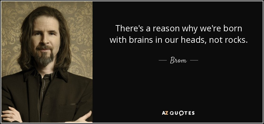 There's a reason why we're born with brains in our heads, not rocks. - Brom