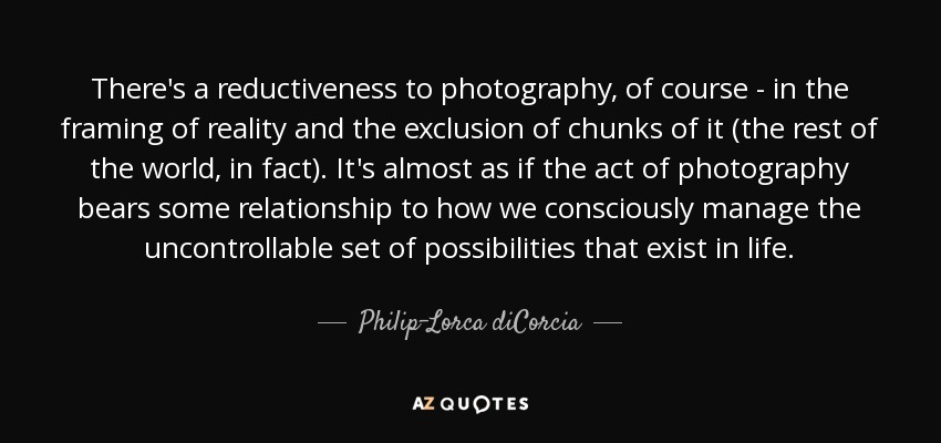 There's a reductiveness to photography, of course - in the framing of reality and the exclusion of chunks of it (the rest of the world, in fact). It's almost as if the act of photography bears some relationship to how we consciously manage the uncontrollable set of possibilities that exist in life. - Philip-Lorca diCorcia