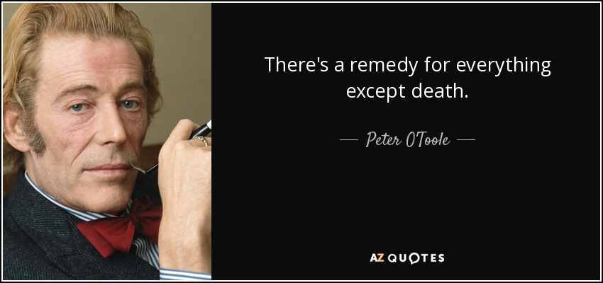 There's a remedy for everything except death. - Peter O'Toole