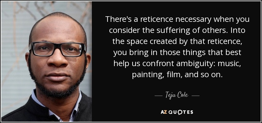There's a reticence necessary when you consider the suffering of others. Into the space created by that reticence, you bring in those things that best help us confront ambiguity: music, painting, film, and so on. - Teju Cole