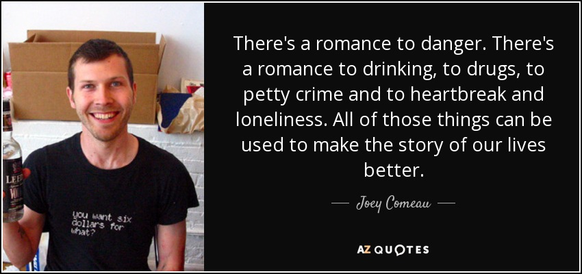 There's a romance to danger. There's a romance to drinking, to drugs, to petty crime and to heartbreak and loneliness. All of those things can be used to make the STORY of our lives better. - Joey Comeau