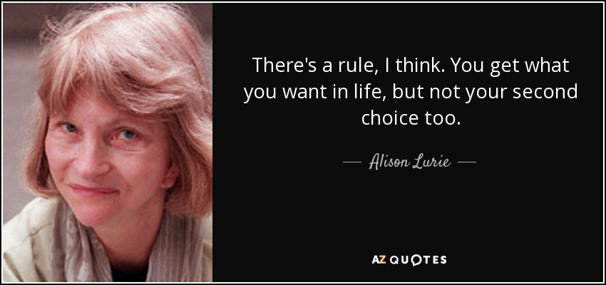 There's a rule, I think. You get what you want in life, but not your second choice too. - Alison Lurie