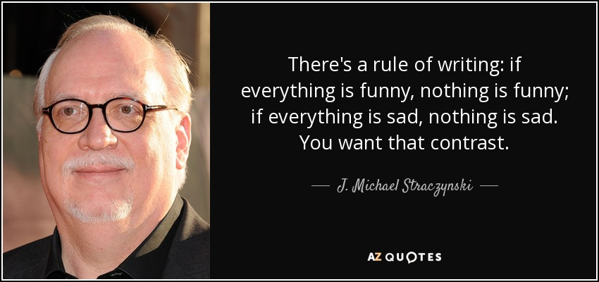 There's a rule of writing: if everything is funny, nothing is funny; if everything is sad, nothing is sad. You want that contrast. - J. Michael Straczynski