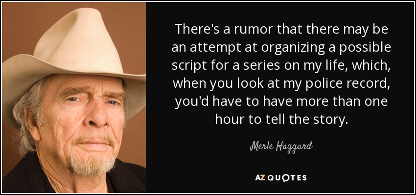 There's a rumor that there may be an attempt at organizing a possible script for a series on my life, which, when you look at my police record, you'd have to have more than one hour to tell the story. - Merle Haggard