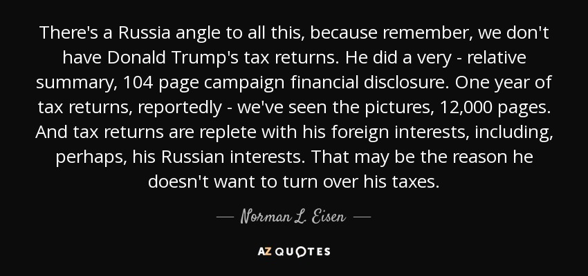 There's a Russia angle to all this, because remember, we don't have Donald Trump's tax returns. He did a very - relative summary, 104 page campaign financial disclosure. One year of tax returns, reportedly - we've seen the pictures, 12,000 pages. And tax returns are replete with his foreign interests, including, perhaps, his Russian interests. That may be the reason he doesn't want to turn over his taxes. - Norman L. Eisen