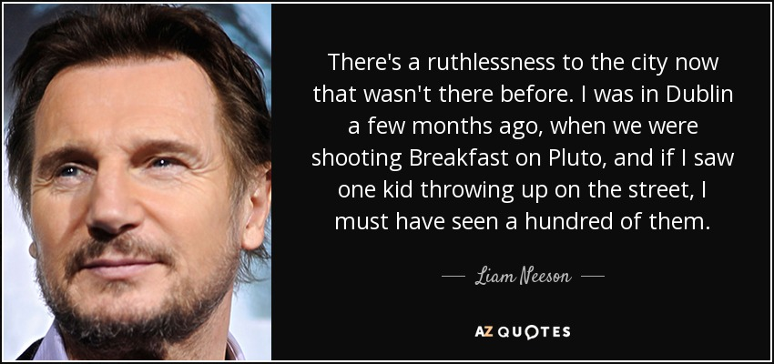 There's a ruthlessness to the city now that wasn't there before. I was in Dublin a few months ago, when we were shooting Breakfast on Pluto, and if I saw one kid throwing up on the street, I must have seen a hundred of them. - Liam Neeson