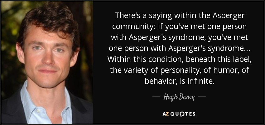 There's a saying within the Asperger community: if you've met one person with Asperger's syndrome, you've met one person with Asperger's syndrome ... Within this condition, beneath this label, the variety of personality, of humor, of behavior, is infinite. - Hugh Dancy