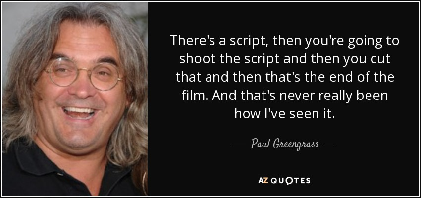 There's a script, then you're going to shoot the script and then you cut that and then that's the end of the film. And that's never really been how I've seen it. - Paul Greengrass