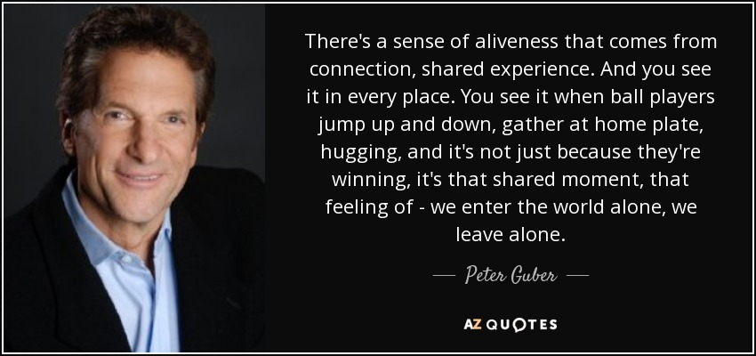 There's a sense of aliveness that comes from connection, shared experience. And you see it in every place. You see it when ball players jump up and down, gather at home plate, hugging, and it's not just because they're winning, it's that shared moment, that feeling of - we enter the world alone, we leave alone. - Peter Guber