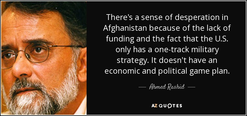 There's a sense of desperation in Afghanistan because of the lack of funding and the fact that the U.S. only has a one-track military strategy. It doesn't have an economic and political game plan. - Ahmed Rashid