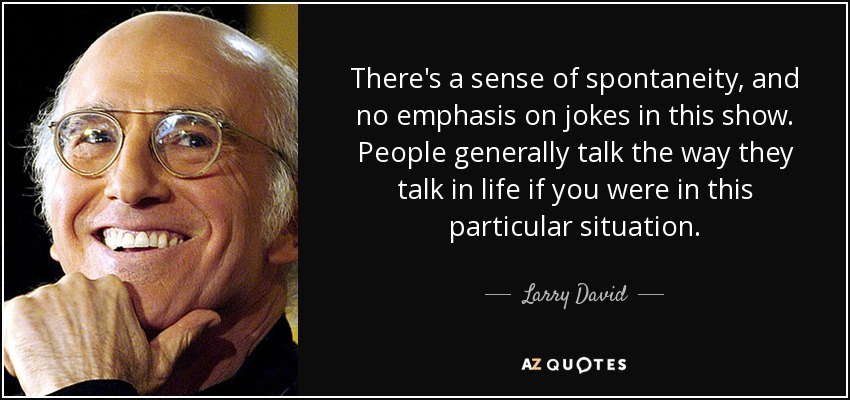 There's a sense of spontaneity, and no emphasis on jokes in this show. People generally talk the way they talk in life if you were in this particular situation. - Larry David