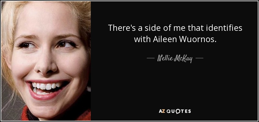 There's a side of me that identifies with Aileen Wuornos. - Nellie McKay