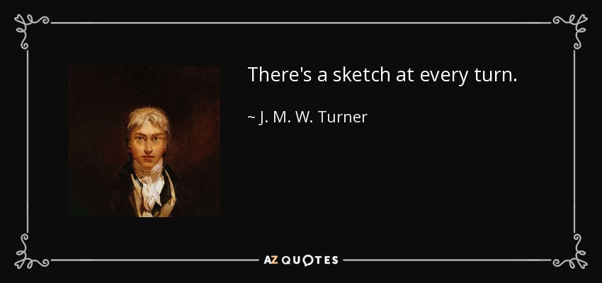 There's a sketch at every turn. - J. M. W. Turner