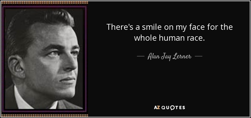 There's a smile on my face for the whole human race. - Alan Jay Lerner