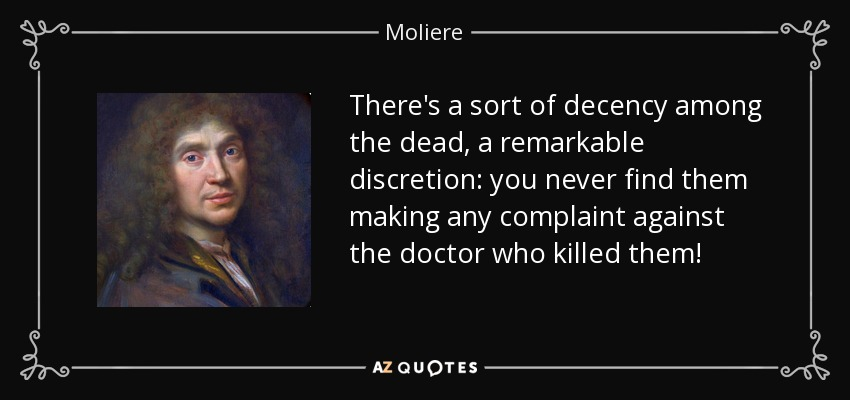 There's a sort of decency among the dead, a remarkable discretion: you never find them making any complaint against the doctor who killed them! - Moliere