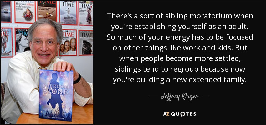 There's a sort of sibling moratorium when you're establishing yourself as an adult. So much of your energy has to be focused on other things like work and kids. But when people become more settled, siblings tend to regroup because now you're building a new extended family. - Jeffrey Kluger