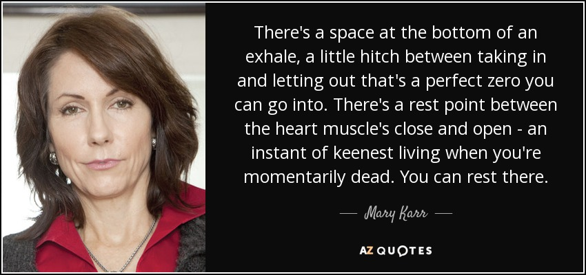 There's a space at the bottom of an exhale, a little hitch between taking in and letting out that's a perfect zero you can go into. There's a rest point between the heart muscle's close and open - an instant of keenest living when you're momentarily dead. You can rest there. - Mary Karr