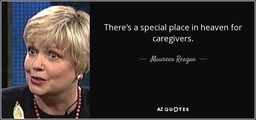 There's a special place in heaven for caregivers. - Maureen Reagan