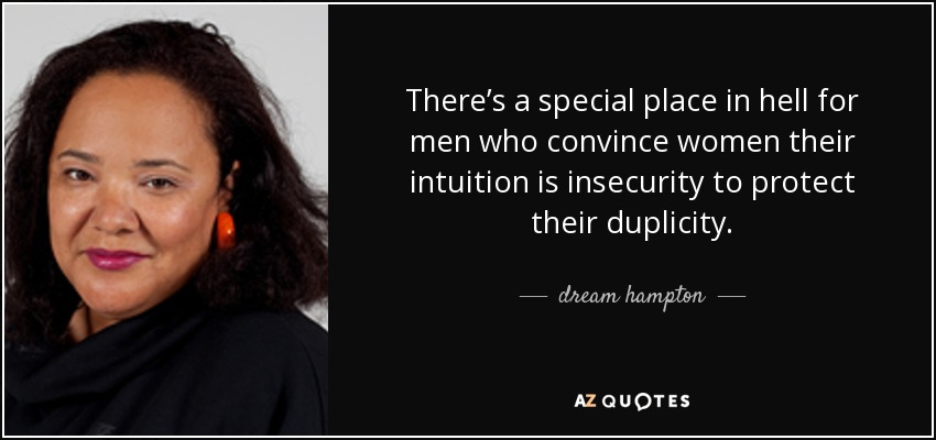 There's a special place in hell for men who convince women their intuition is insecurity to protect their duplicity. - dream hampton