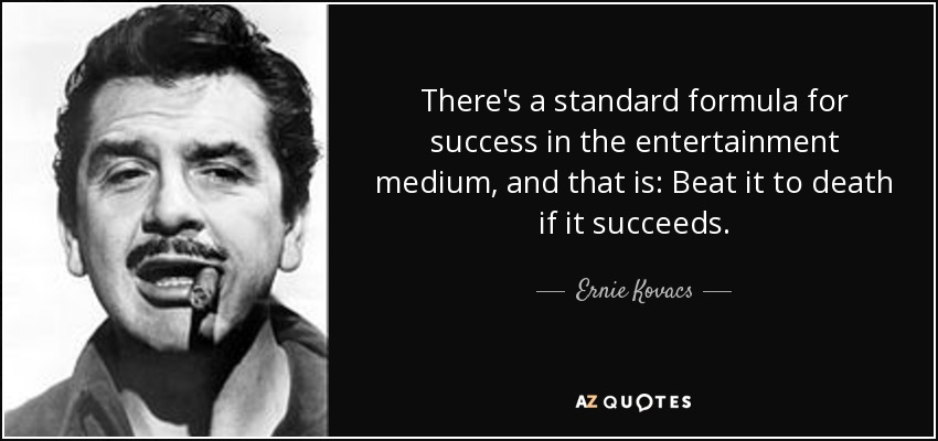 There's a standard formula for success in the entertainment medium, and that is: Beat it to death if it succeeds. - Ernie Kovacs