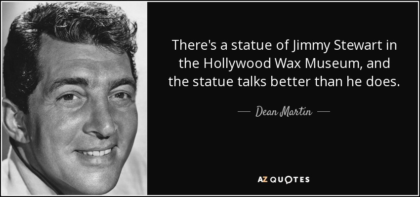 There's a statue of Jimmy Stewart in the Hollywood Wax Museum, and the statue talks better than he does. - Dean Martin