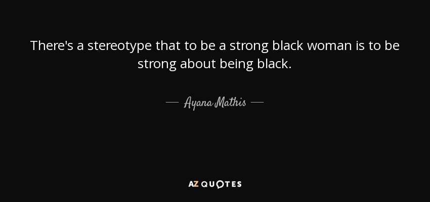 Ayana Mathis quote: There\'s a stereotype that to be a strong ...