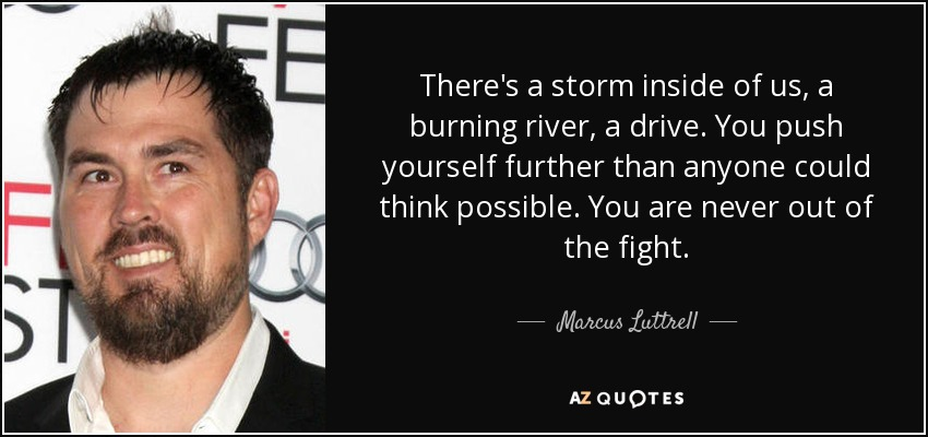 There's a storm inside of us, a burning river, a drive. You push yourself further than anyone could think possible. You are never out of the fight. - Marcus Luttrell