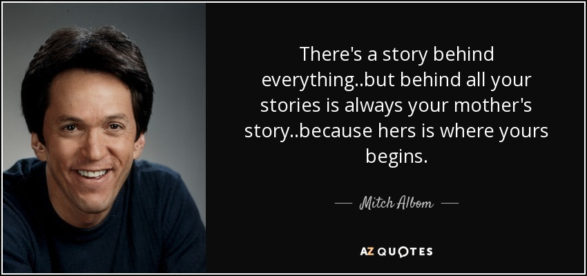 There's a story behind everything..but behind all your stories is always your mother's story..because hers is where yours begins. - Mitch Albom