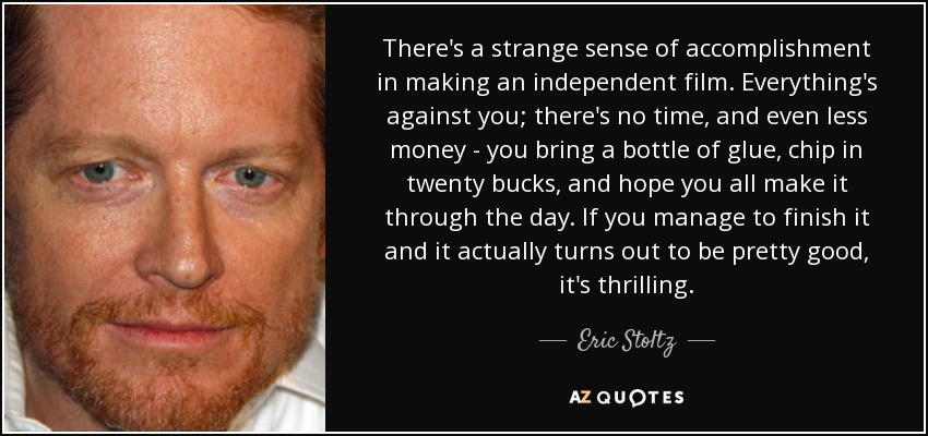 There's a strange sense of accomplishment in making an independent film. Everything's against you; there's no time, and even less money - you bring a bottle of glue, chip in twenty bucks, and hope you all make it through the day. If you manage to finish it and it actually turns out to be pretty good, it's thrilling. - Eric Stoltz