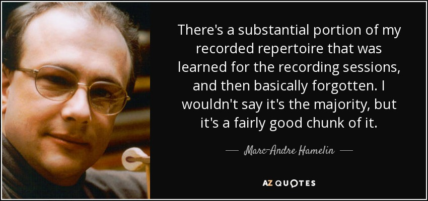 There's a substantial portion of my recorded repertoire that was learned for the recording sessions, and then basically forgotten. I wouldn't say it's the majority, but it's a fairly good chunk of it. - Marc-Andre Hamelin