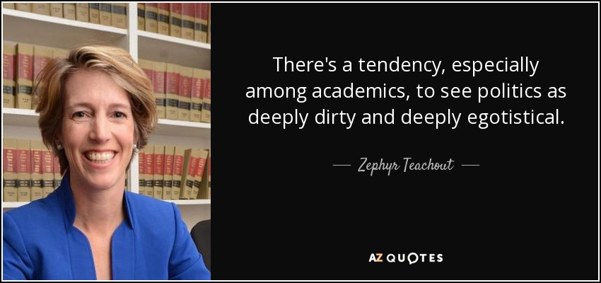 There's a tendency, especially among academics, to see politics as deeply dirty and deeply egotistical. - Zephyr Teachout