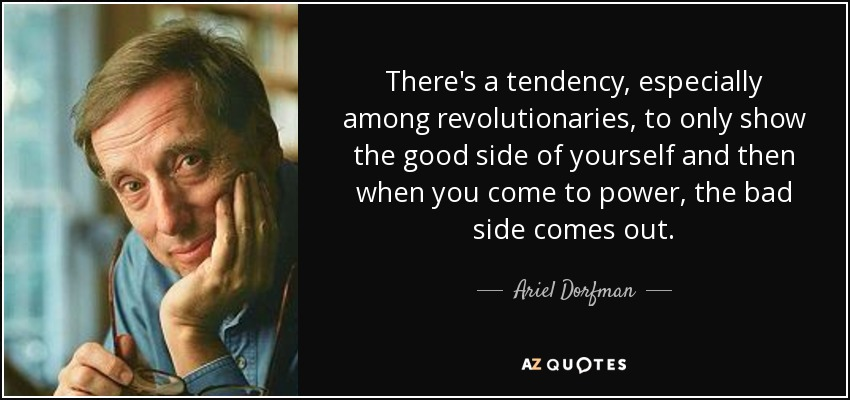 There's a tendency, especially among revolutionaries, to only show the good side of yourself and then when you come to power, the bad side comes out. - Ariel Dorfman