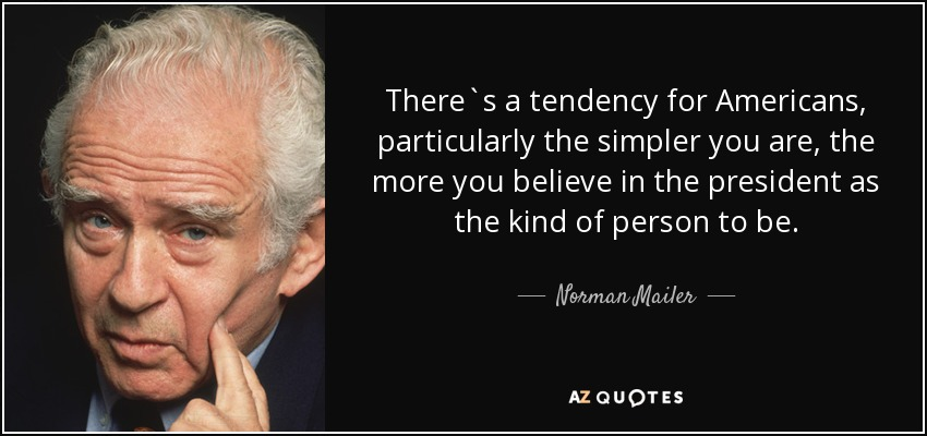 There`s a tendency for Americans, particularly the simpler you are, the more you believe in the president as the kind of person to be. - Norman Mailer