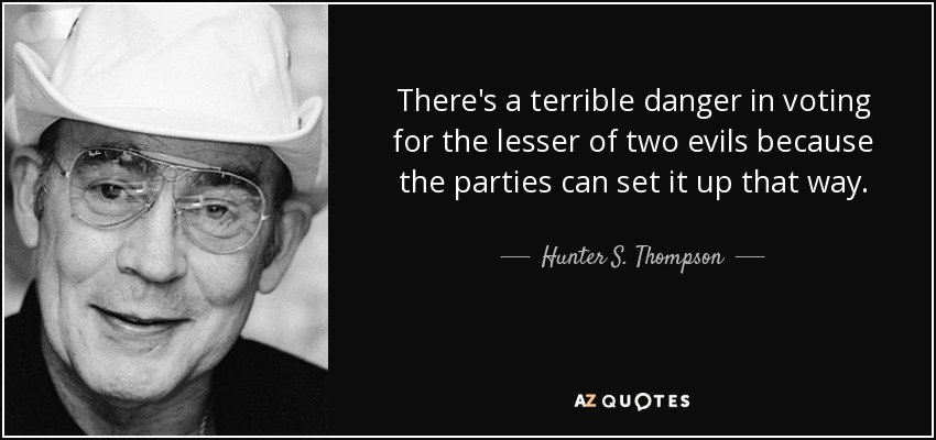 There's a terrible danger in voting for the lesser of two evils because the parties can set it up that way. - Hunter S. Thompson